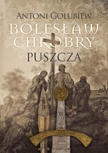 Bolesław Chrobry. Puszcza - Antoni Gołubiew