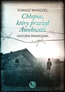 Chłopiec, który przeżył Auschwitz. Historia prawdziwa - Tomasz Wandzel