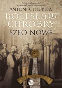Bolesław Chrobry. Szło nowe - Antoni Gołubiew