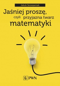 Jaśniej proszę, czyli przyjazna twarz matematyki  - Jakub Szczepaniak