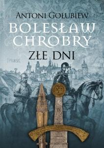 Bolesław Chrobry. Złe dni  - Antoni Gołubiew