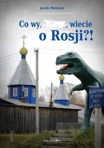 Co wy, …, wiecie o Rosji?! - Jacek Matecki