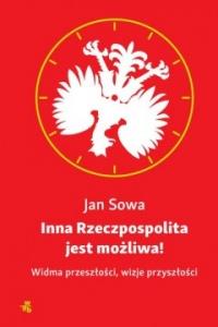 Inna Rzeczpospolita jest możliwa! Widma przeszłości, wizje przyszłości - Jan Sowa