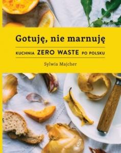 Gotuję, nie marnuję. Kuchnia ZERO WASTE po polsku -  Sylwia Majcher
