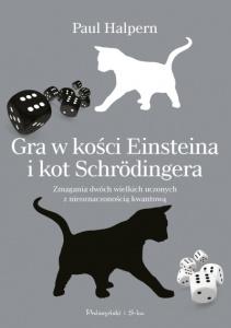 Gra w kości Einsteina i kot Schrödingera. Zmagania dwóch geniuszy z mechaniką kwantową i unifikacją fizyki - Paul Halpern