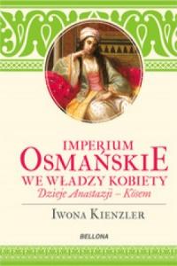 Imperium Osmańskie we władzy kobiet. Dzieje Anastazji Kosem - Iwona Kienzler