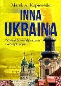 Inna Ukraina. Zakarpacie - tu się zaczyna i kończy Europa - Marek A. Koprowski