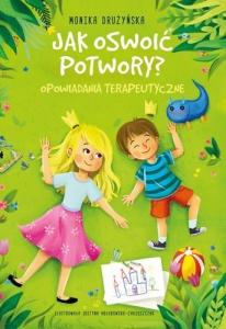 Jak oswoić potwory? Opowiadania terapeutyczne - Monika Drużyńska,  Justyna Hołubowska-Chrząszczak