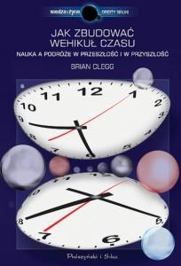 Jak zbudować wehikuł czasu. Nauka a podróże w przeszłość i w przyszłość - Brian Clegg