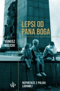 Lepsi od Pana Boga. Reportaże z Polski Ludowej - Janusz Rolicki