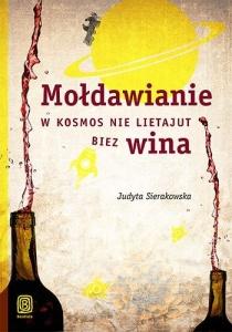Mołdawianie w kosmos nie lietajut biez wina  - Judyta Sierakowska