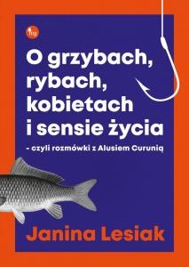 O grzybach, rybach, kobietach i sensie życia – czyli rozmówki z Alusiem Curunią - Janina Lesiak
