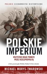 Polskie Imperium. Wszystkie kraje podbite przez Rzeczpospolitą - Michael Morys-Twarowski
