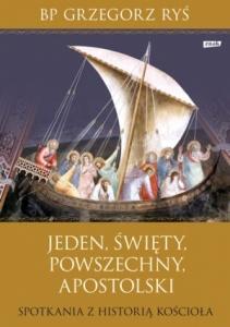 Jeden, święty, powszechny, apostolski. Spotkania z historią Kościoła. - Grzegorz Ryś