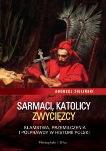 Sarmaci, katolicy, zwycięzcy. Kłamstwa, przemilczenia i półprawdy w historii Polski - Andrzej Zieliński