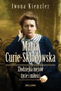 Maria Skłodowska-Curie. Złodziejka mężów, zycie i miłości - Iwona Kienzler