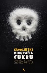 Słodziutki. Biografia cukru -   Dariusz Kortko,  Judyta Watoła