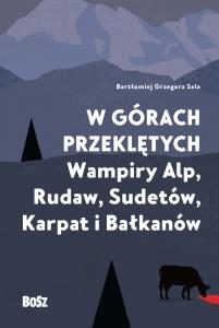 W górach przeklętych. Wampiry Alp, Rudaw, Sudetów, Karpat i Bałkanów  - Bartłomiej Grzegorz Sala,  Justyna Sokołowska
