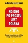 No dno po prostu jest Polska. Dlaczego Polacy tak bardzo nie lubią swojego kraju i innych Polaków - Adam Leszczyński